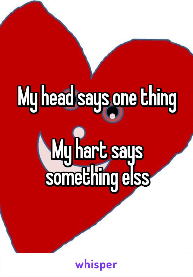 My head says one thing  My hart says something elss