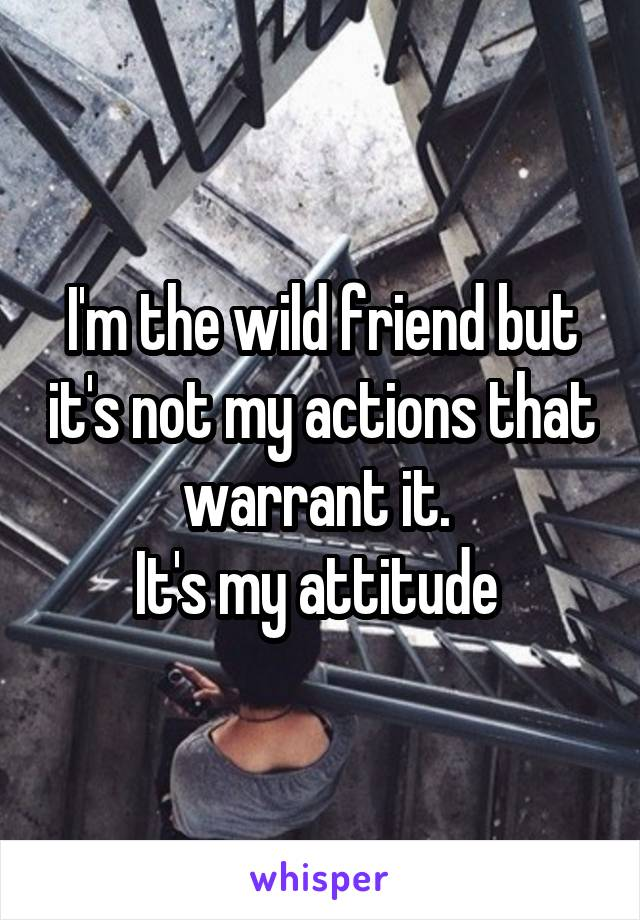 I'm the wild friend but it's not my actions that warrant it.  It's my attitude