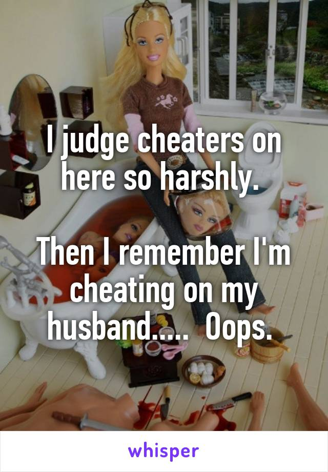 I judge cheaters on here so harshly.   Then I remember I'm cheating on my husband.....  Oops.