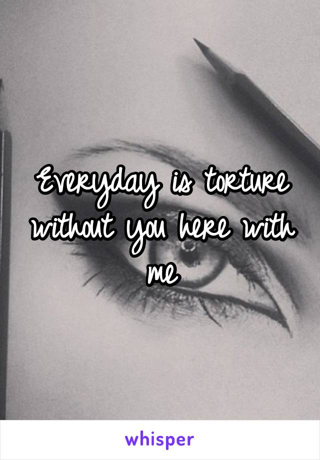 Everyday is torture without you here with me