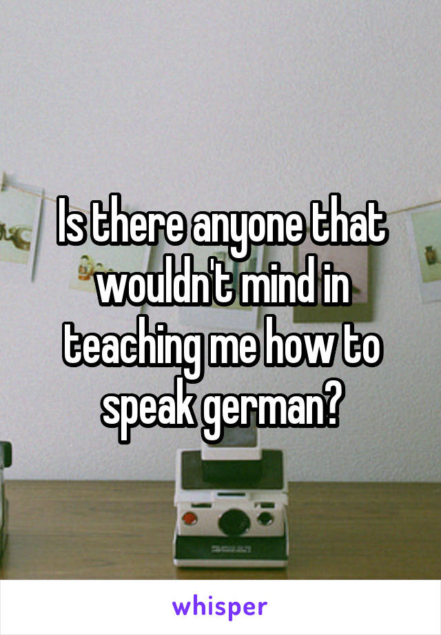 Is there anyone that wouldn't mind in teaching me how to speak german?