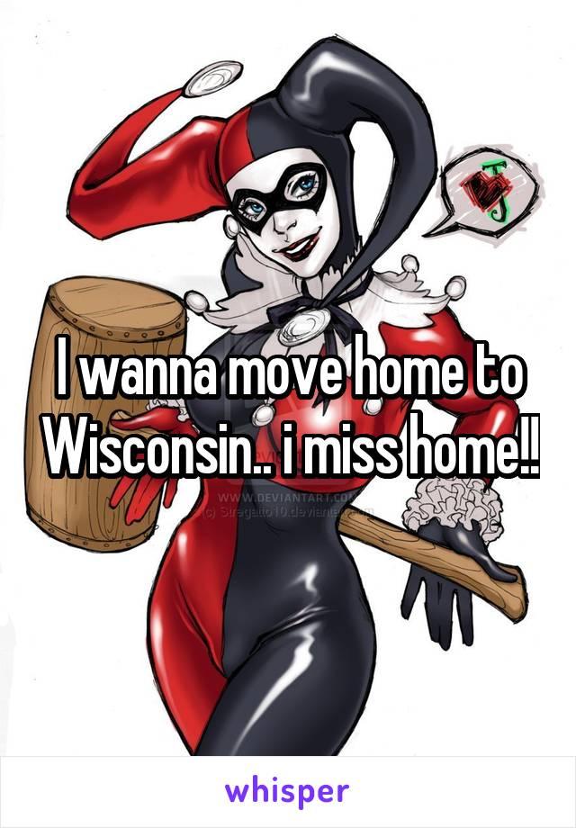 I wanna move home to Wisconsin.. i miss home!!