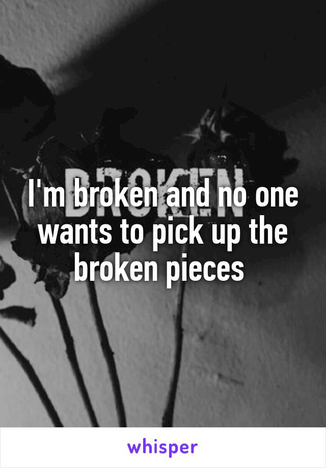 I'm broken and no one wants to pick up the broken pieces