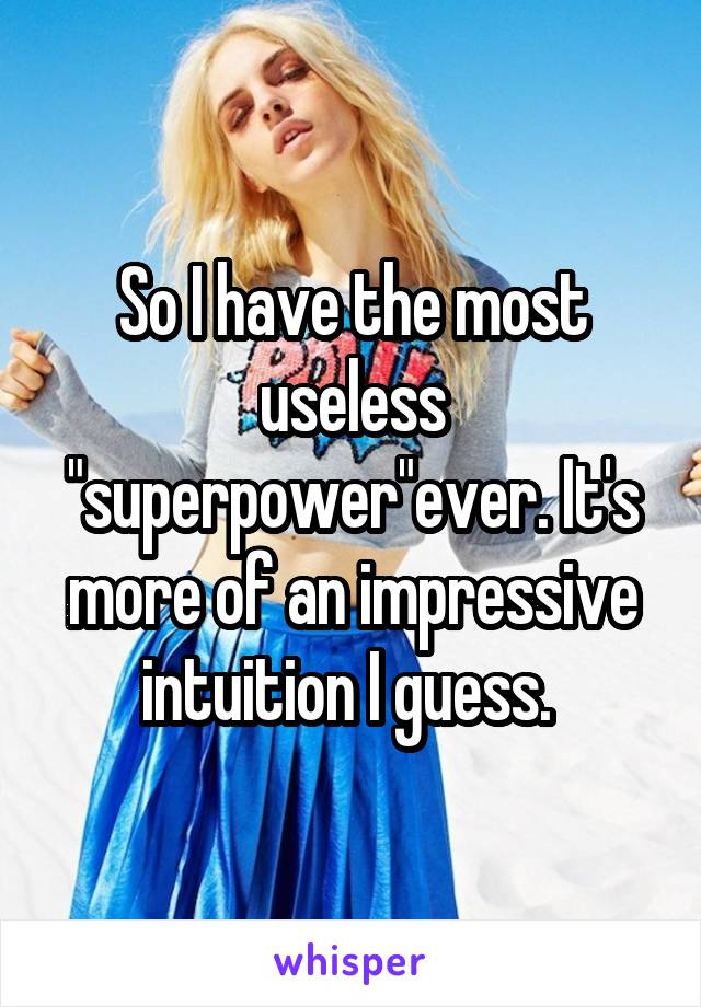 """So I have the most useless """"superpower""""ever. It's more of an impressive intuition I guess."""