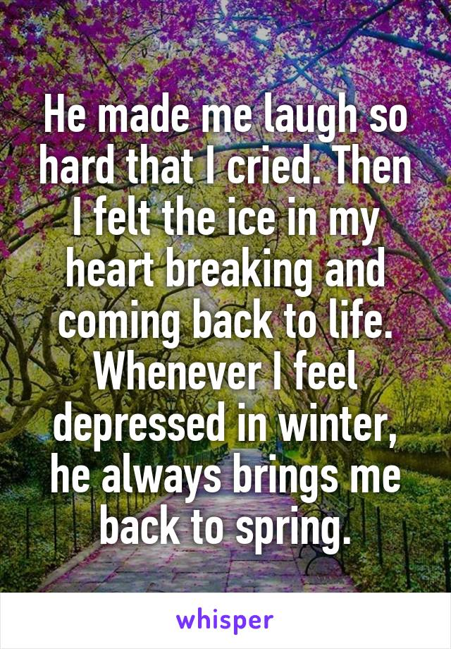 He made me laugh so hard that I cried. Then I felt the ice in my heart breaking and coming back to life. Whenever I feel depressed in winter, he always brings me back to spring.