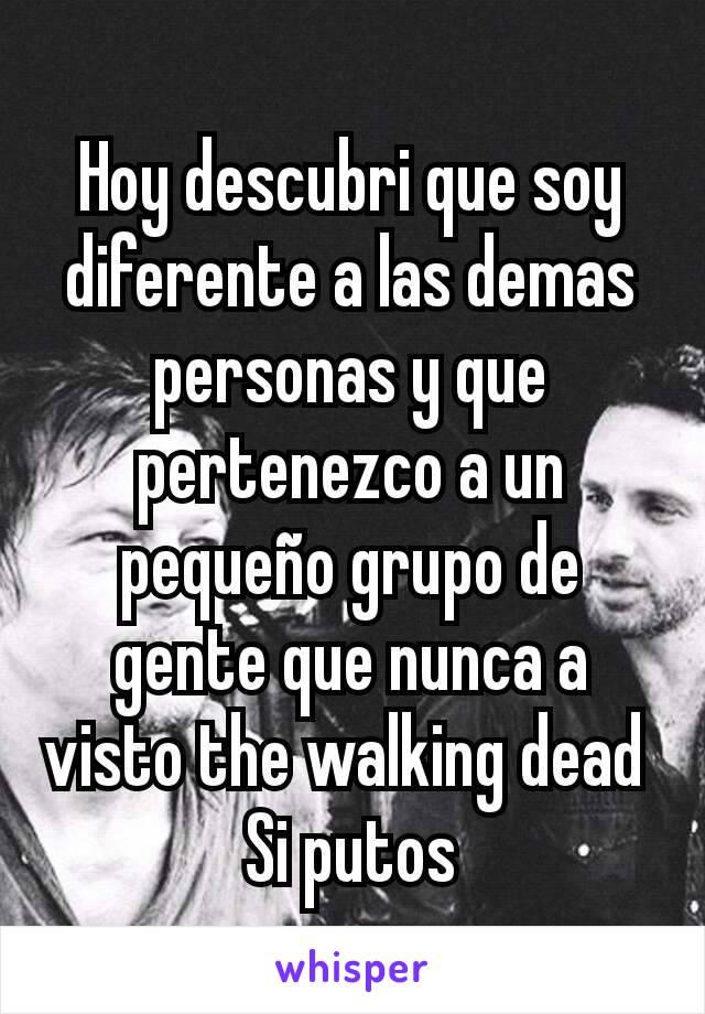 Hoy descubri que soy diferente a las demas personas y que pertenezco a un pequeño grupo de gente que nunca a visto the walking dead  Si putos