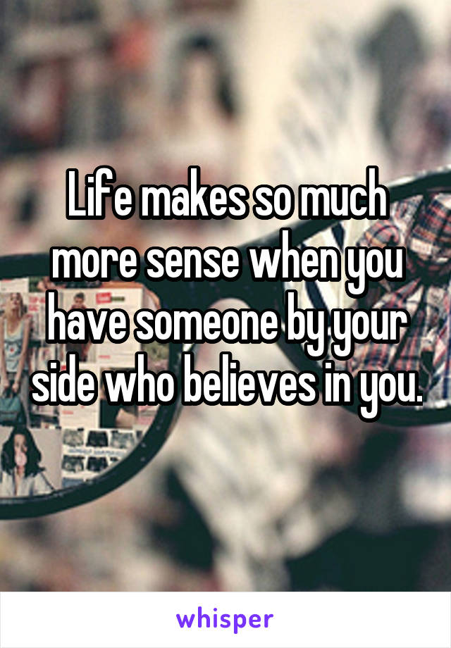 Life makes so much more sense when you have someone by your side who believes in you.