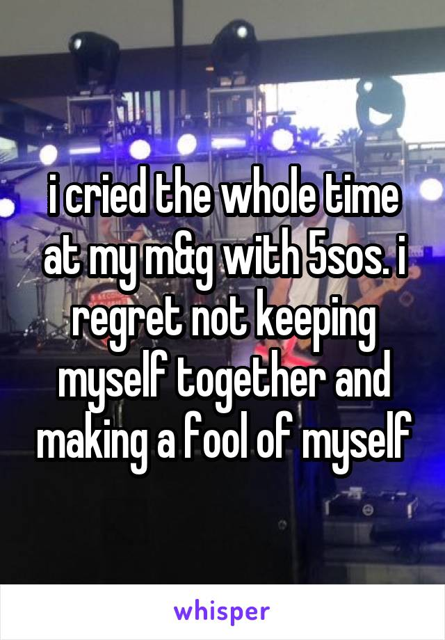 i cried the whole time at my m&g with 5sos. i regret not keeping myself together and making a fool of myself