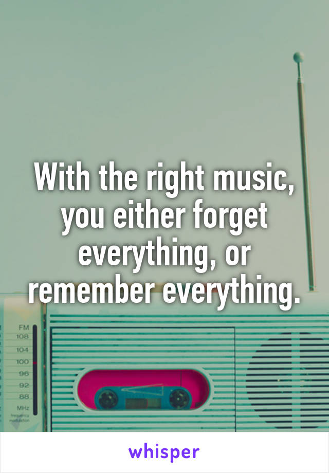 With the right music, you either forget everything, or remember everything.