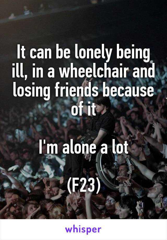 It can be lonely being ill, in a wheelchair and losing friends because of it  I'm alone a lot  (F23)