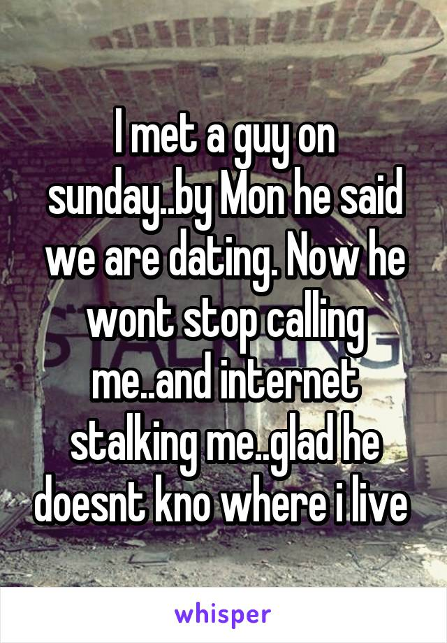 I met a guy on sunday..by Mon he said we are dating. Now he wont stop calling me..and internet stalking me..glad he doesnt kno where i live