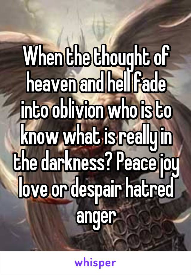 When the thought of heaven and hell fade into oblivion who is to know what is really in the darkness? Peace joy love or despair hatred anger