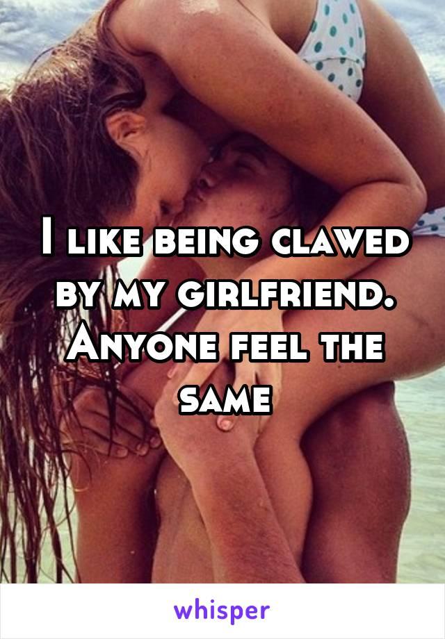 I like being clawed by my girlfriend. Anyone feel the same