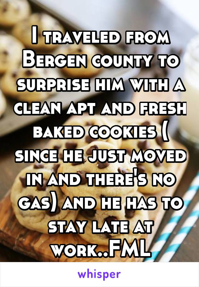 I traveled from Bergen county to surprise him with a clean apt and fresh baked cookies ( since he just moved in and there's no gas) and he has to stay late at work..FML