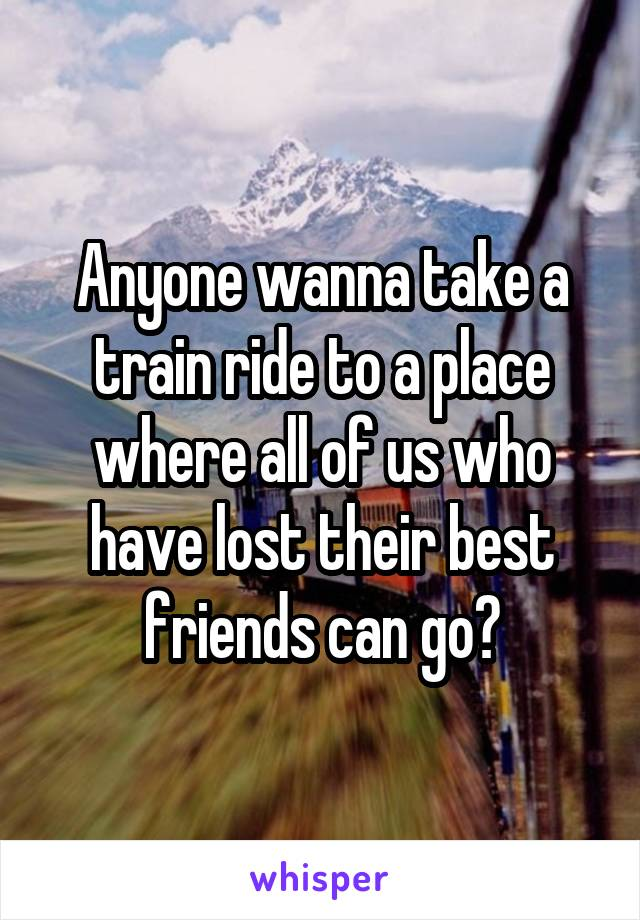 Anyone wanna take a train ride to a place where all of us who have lost their best friends can go?