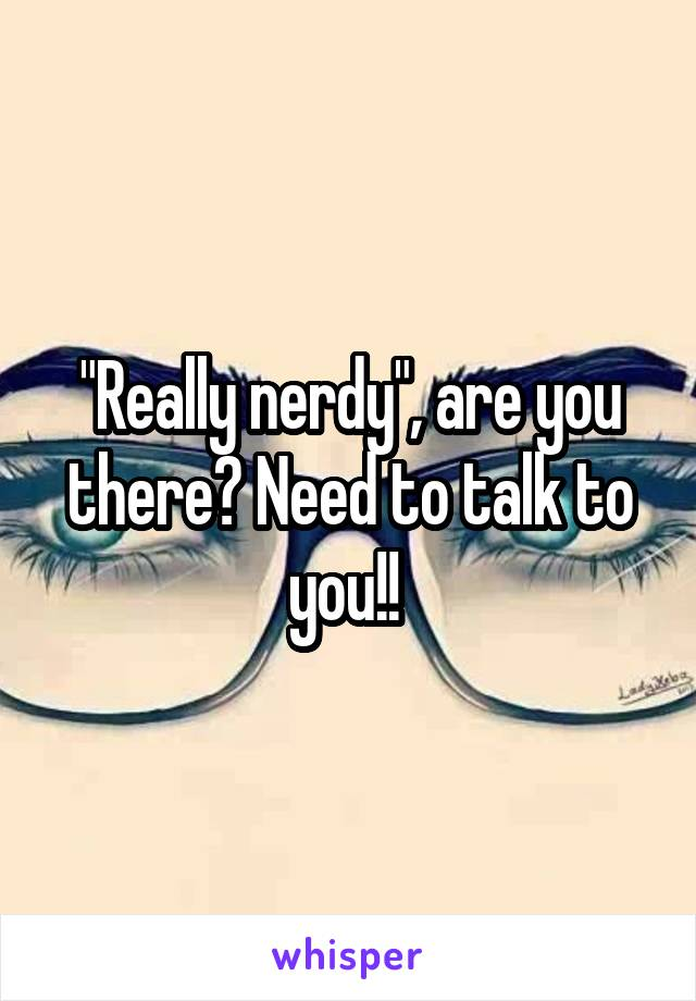 """""""Really nerdy"""", are you there? Need to talk to you!!"""