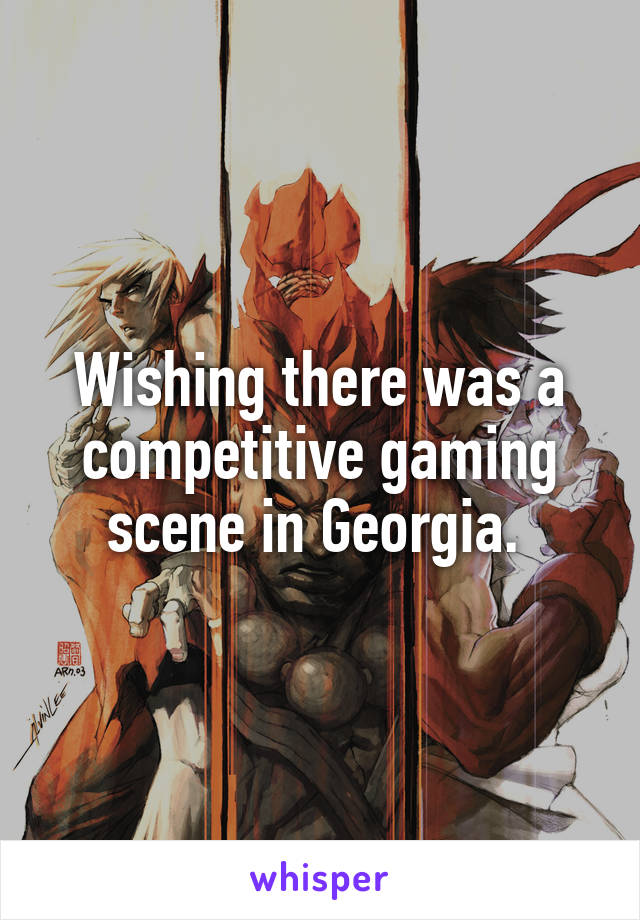Wishing there was a competitive gaming scene in Georgia.