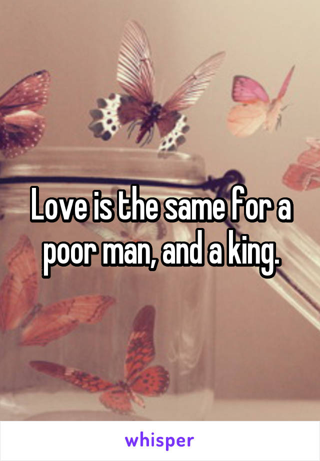 Love is the same for a poor man, and a king.