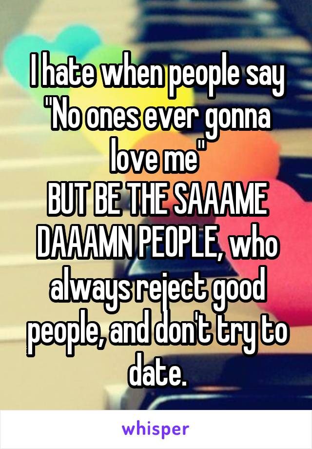 """I hate when people say """"No ones ever gonna love me"""" BUT BE THE SAAAME DAAAMN PEOPLE, who always reject good people, and don't try to date."""