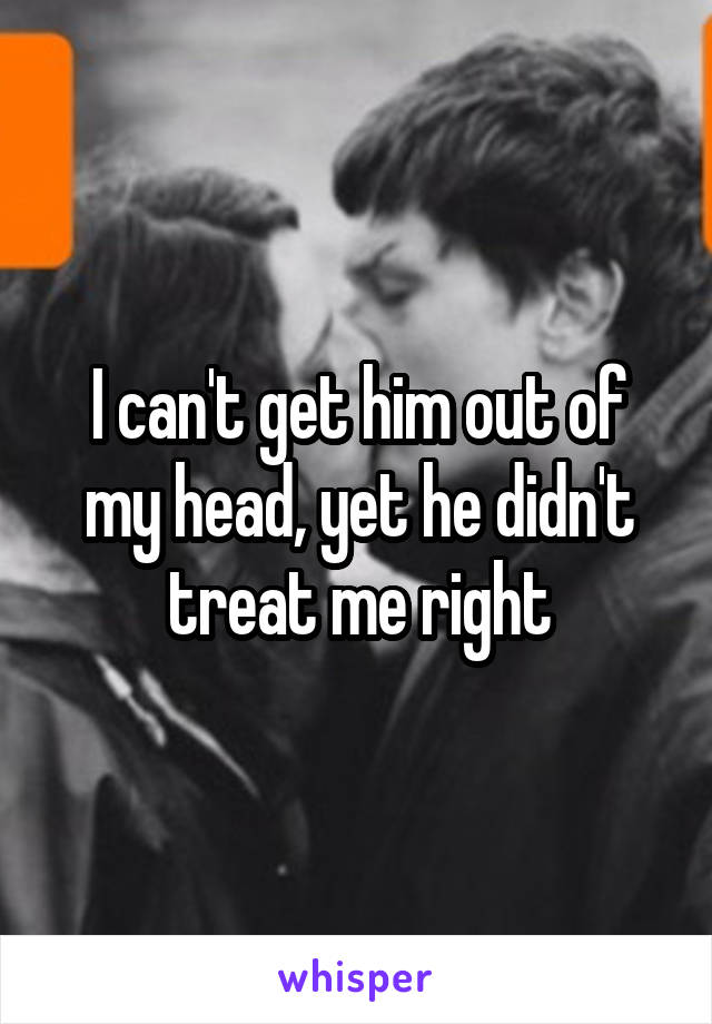 I can't get him out of my head, yet he didn't treat me right