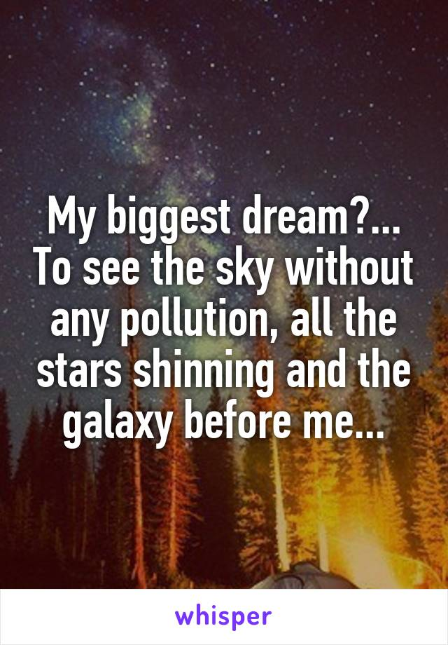 My biggest dream?... To see the sky without any pollution, all the stars shinning and the galaxy before me...