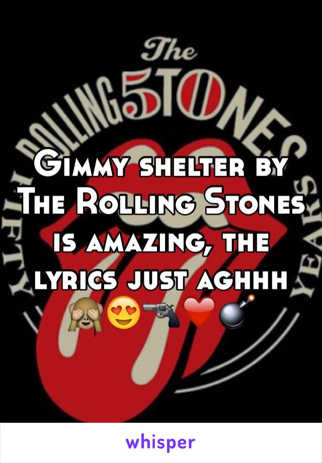 Gimmy shelter by The Rolling Stones is amazing, the lyrics just aghhh 🙈😍🔫❤️💣