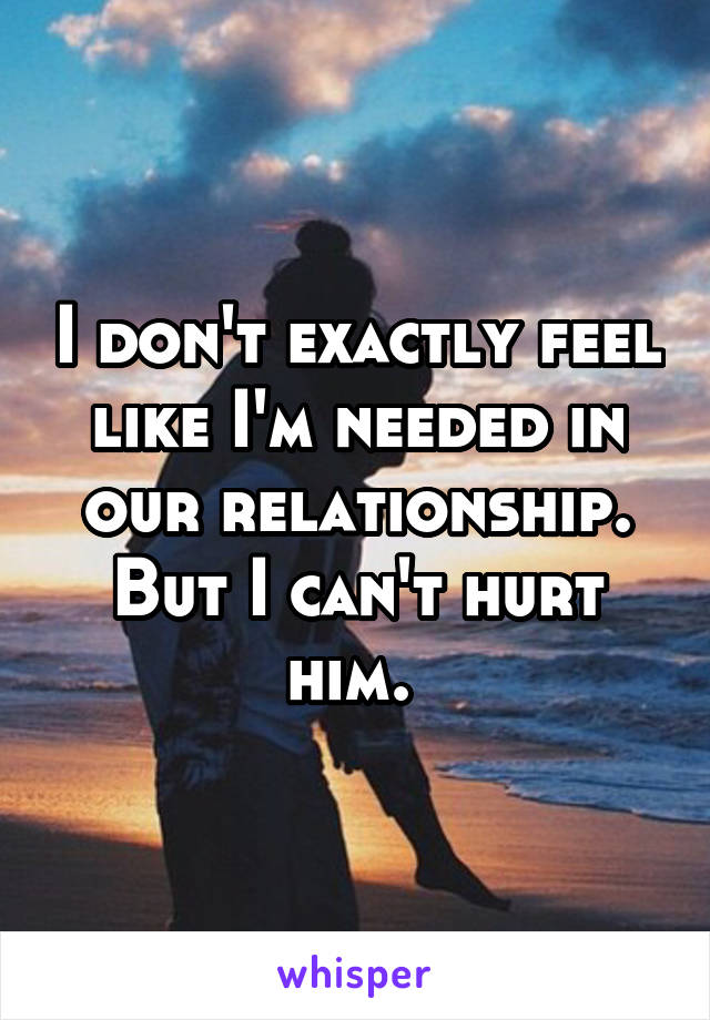 I don't exactly feel like I'm needed in our relationship. But I can't hurt him.