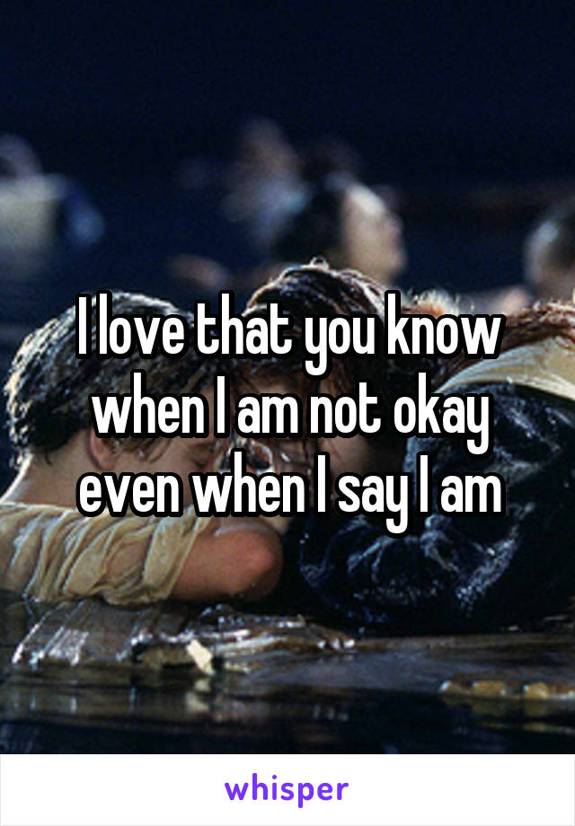 I love that you know when I am not okay even when I say I am