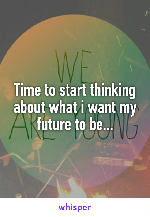 Time to start thinking about what i want my future to be...