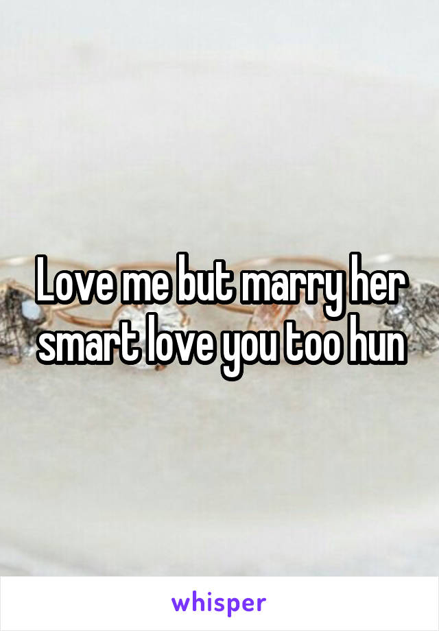Love me but marry her smart love you too hun
