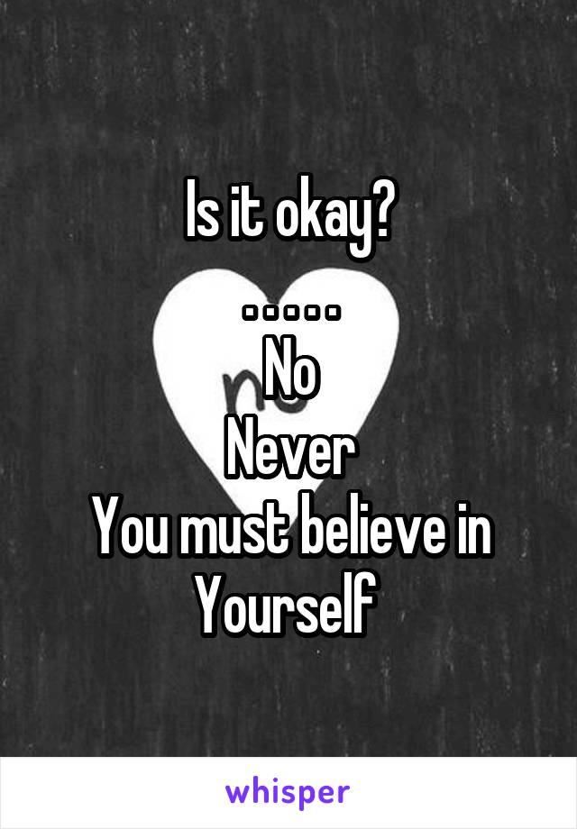 Is it okay? . . . . . No Never You must believe in Yourself