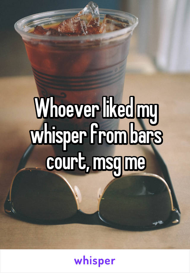 Whoever liked my whisper from bars court, msg me