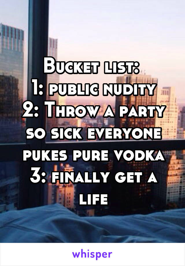 Bucket list:  1: public nudity 2: Throw a party so sick everyone pukes pure vodka 3: finally get a life