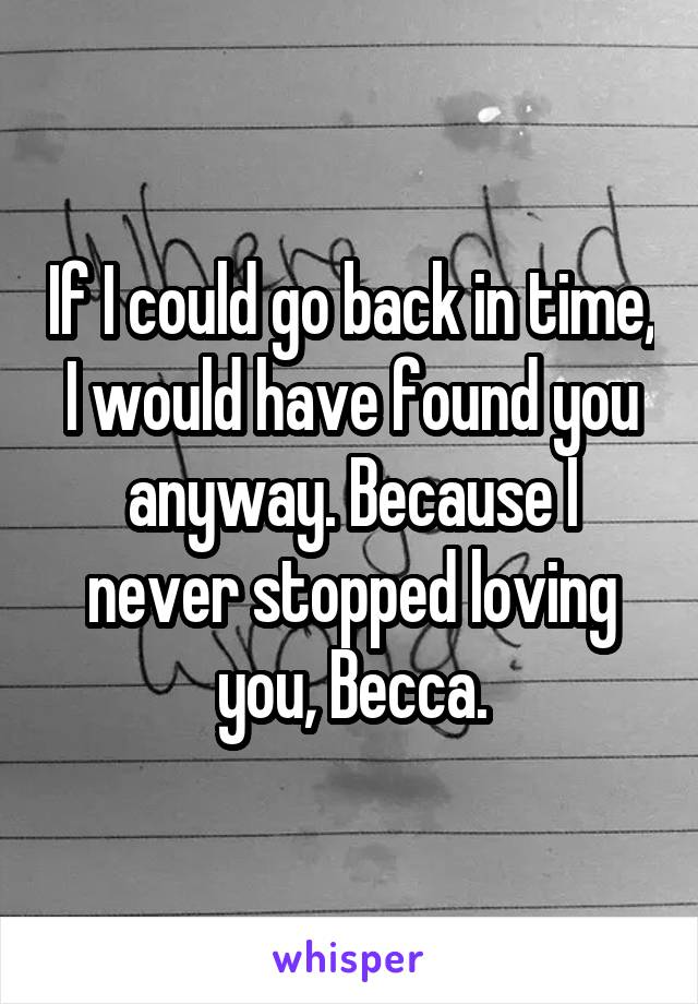 If I could go back in time, I would have found you anyway. Because I never stopped loving you, Becca.