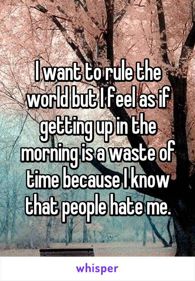 I want to rule the world but I feel as if getting up in the morning is a waste of time because I know that people hate me.