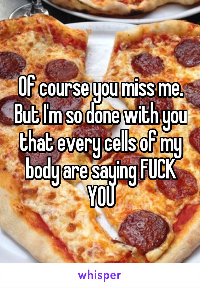 Of course you miss me. But I'm so done with you that every cells of my body are saying FUCK YOU