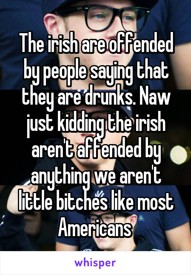 The irish are offended by people saying that they are drunks. Naw just kidding the irish aren't affended by anything we aren't little bitches like most Americans