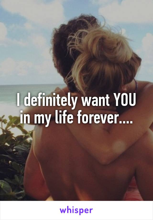 I definitely want YOU in my life forever....