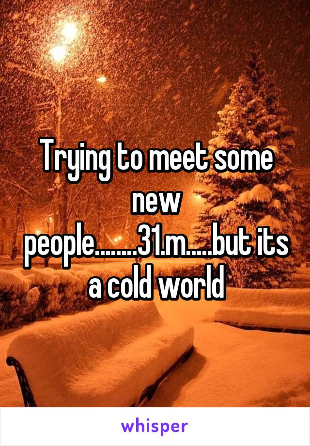 Trying to meet some new people........31.m.....but its a cold world