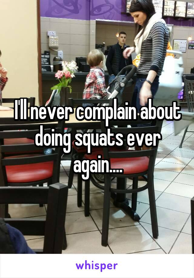 I'll never complain about doing squats ever again....