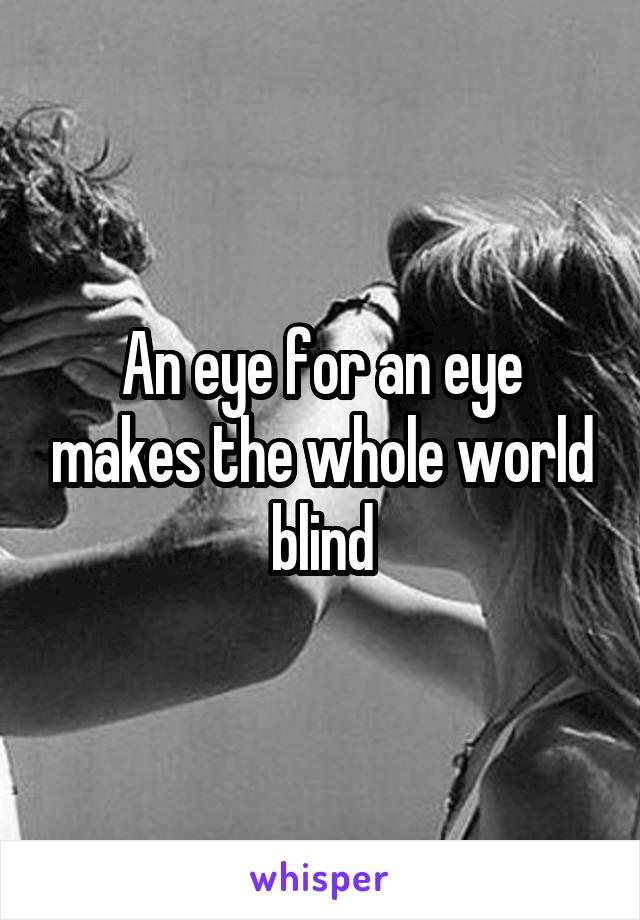 An eye for an eye makes the whole world blind