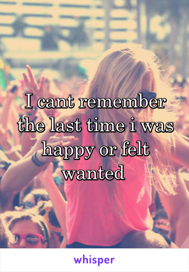 I cant remember the last time i was happy or felt wanted