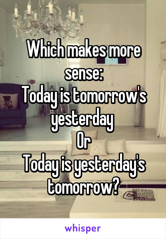 Which makes more sense: Today is tomorrow's yesterday  Or Today is yesterday's tomorrow?
