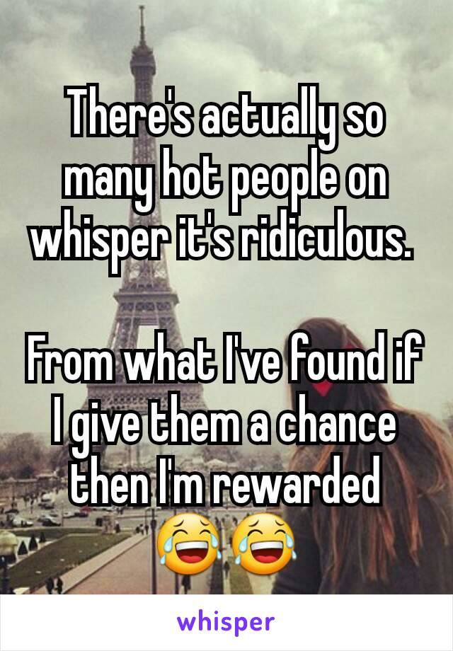 There's actually so many hot people on whisper it's ridiculous.   From what I've found if I give them a chance then I'm rewarded 😂😂