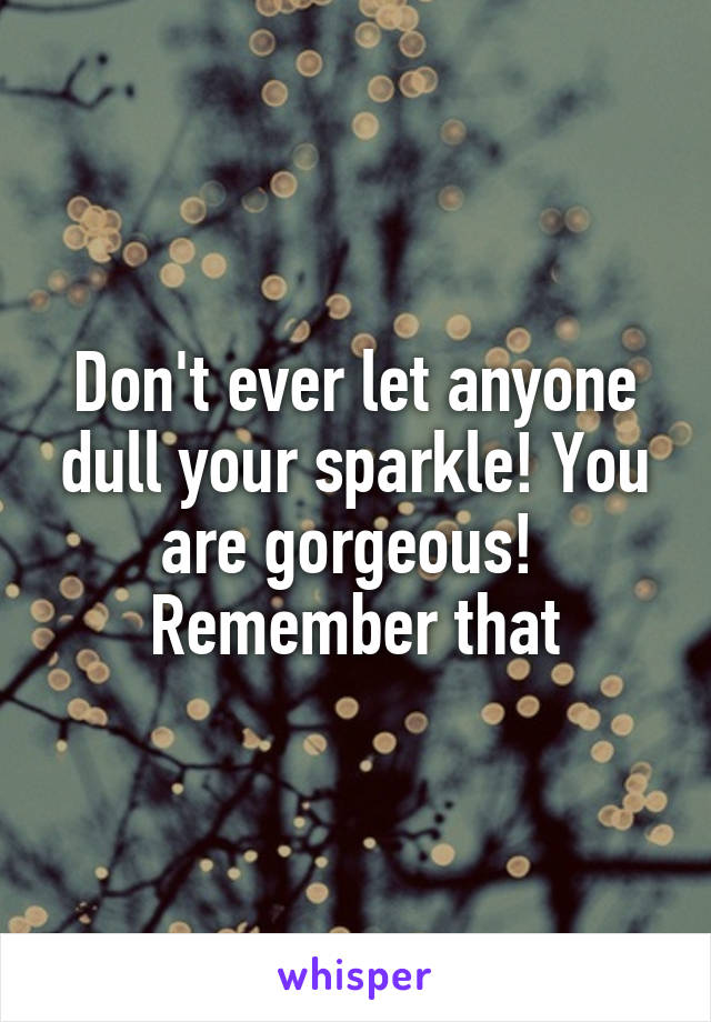 Don't ever let anyone dull your sparkle! You are gorgeous!  Remember that