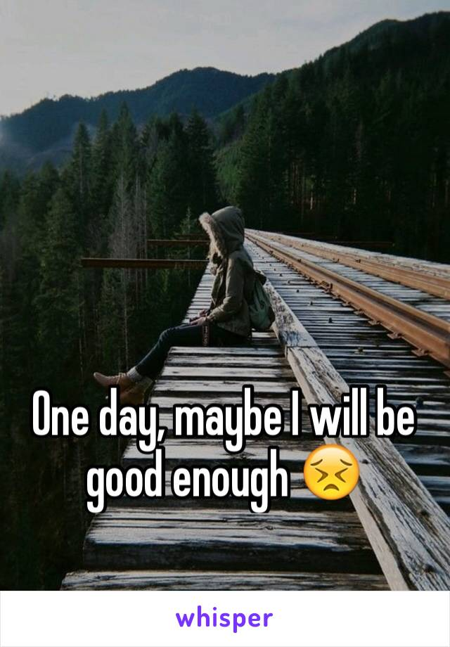 One day, maybe I will be good enough 😣