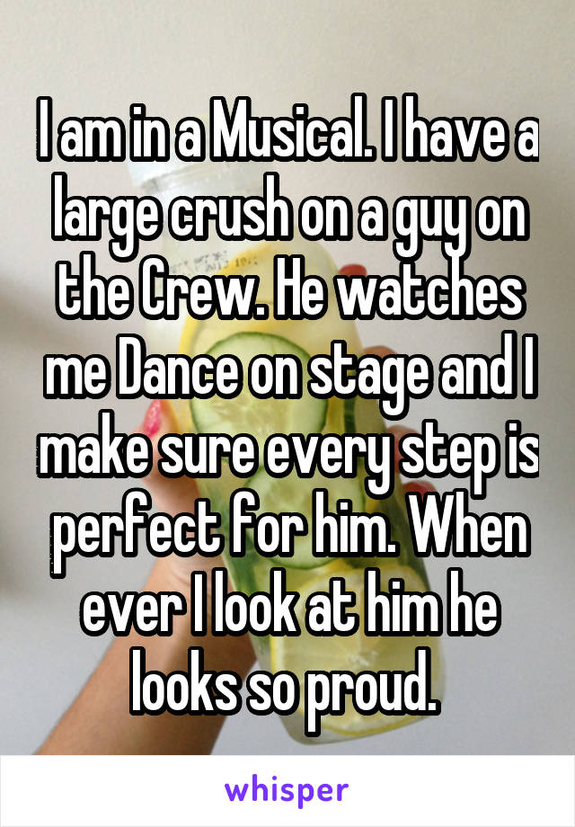 I am in a Musical. I have a large crush on a guy on the Crew. He watches me Dance on stage and I make sure every step is perfect for him. When ever I look at him he looks so proud.
