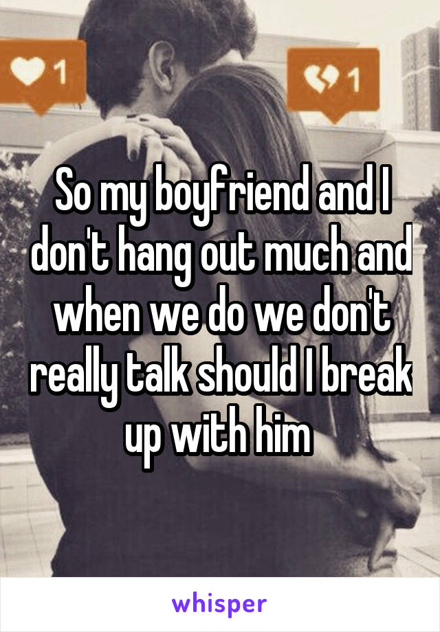 So my boyfriend and I don't hang out much and when we do we don't really talk should I break up with him