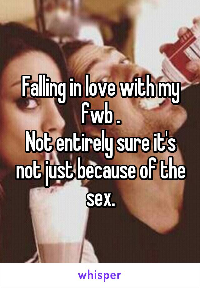 Falling in love with my fwb . Not entirely sure it's not just because of the sex.