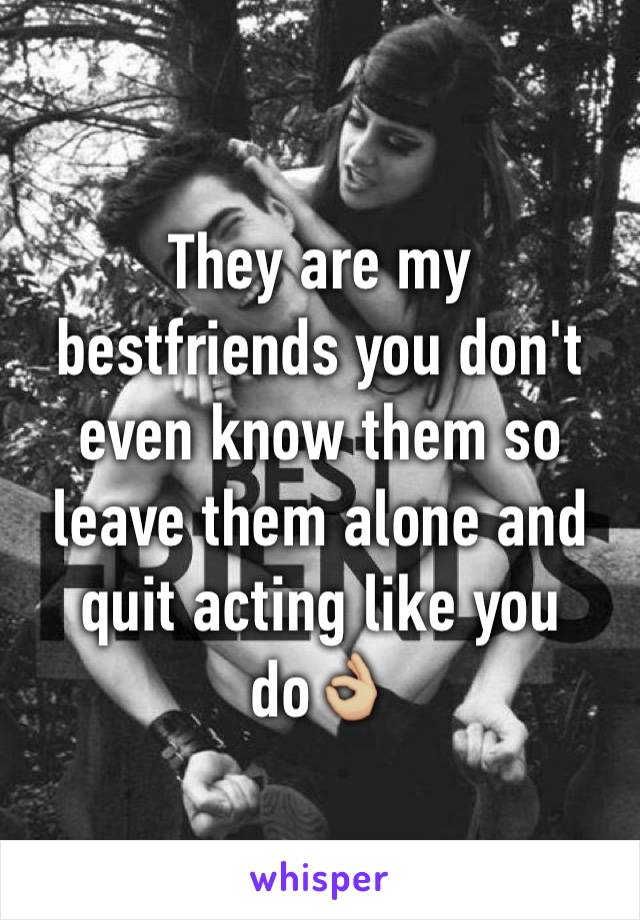 They are my bestfriends you don't even know them so leave them alone and quit acting like you do👌🏼